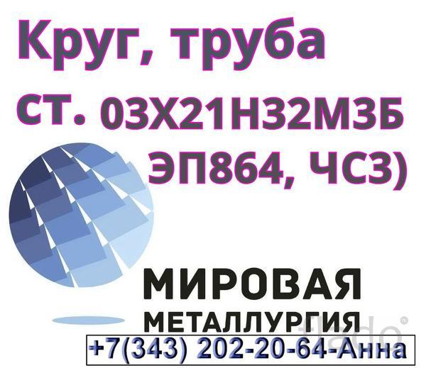 Круг ст. 03Х21Н32М3Б (ЭП864, ЧС33), труба 03Х21Н32М3Б (ЭП864, ЧС33)