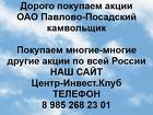 Покупаем акции ОАО Павлово-Посадский камвольщик и любые другие акции